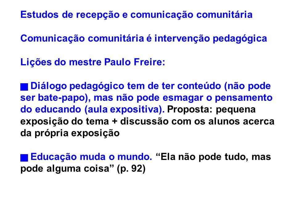 Estudos de recepção e comunicação comunitária Comunicação comunitária é intervenção pedagógica Lições do mestre Paulo Freire: Diálogo pedagógico tem d