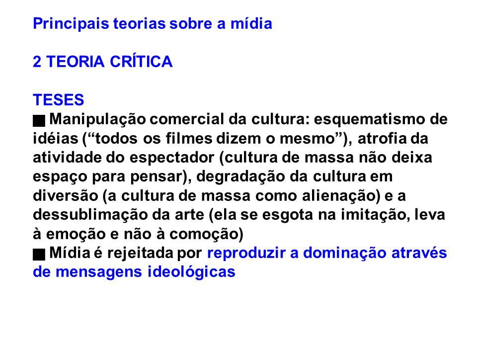 Principais teorias sobre a mídia 2 TEORIA CRÍTICA TESES Manipulação comercial da cultura: esquematismo de idéias (todos os filmes dizem o mesmo), atro