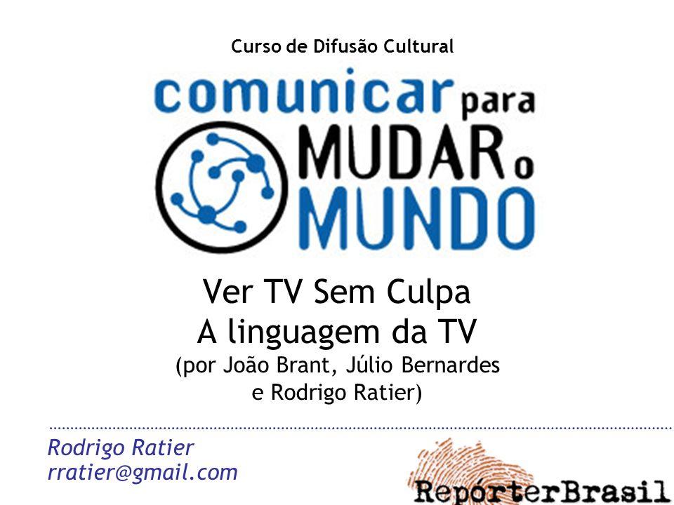 Ver TV Sem Culpa A linguagem da TV (por João Brant, Júlio Bernardes e Rodrigo Ratier) Rodrigo Ratier rratier@gmail.com Curso de Difusão Cultural