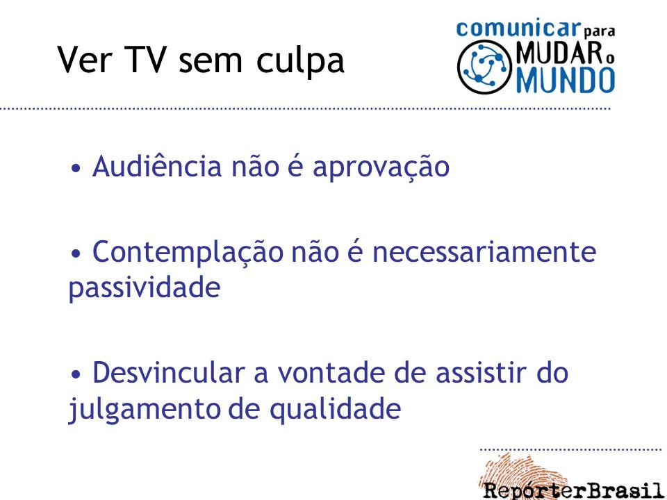 Ver TV sem culpa Audiência não é aprovação Contemplação não é necessariamente passividade Desvincular a vontade de assistir do julgamento de qualidade