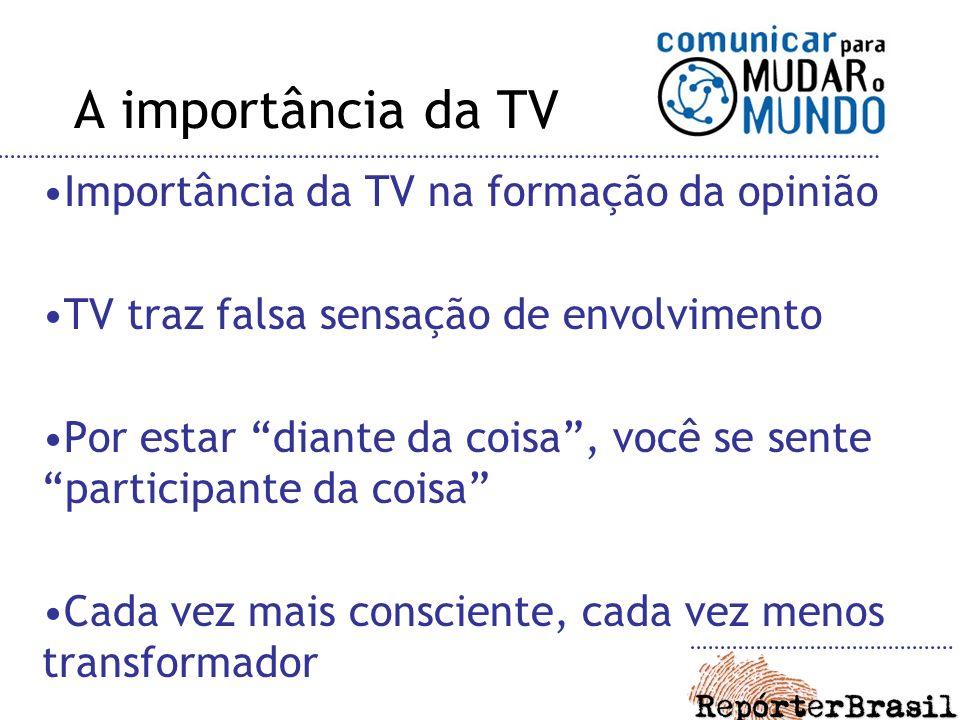 Importância da TV na formação da opinião TV traz falsa sensação de envolvimento Por estar diante da coisa, você se sente participante da coisa Cada vez mais consciente, cada vez menos transformador