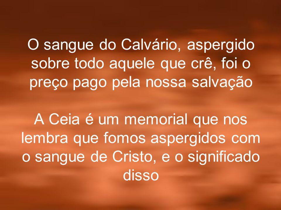 O sangue do Calvário, aspergido sobre todo aquele que crê, foi o preço pago pela nossa salvação A Ceia é um memorial que nos lembra que fomos aspergid