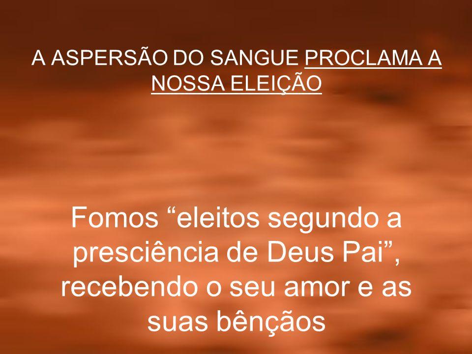 A ASPERSÃO DO SANGUE PROCLAMA A NOSSA ELEIÇÃO Fomos eleitos segundo a presciência de Deus Pai, recebendo o seu amor e as suas bênçãos