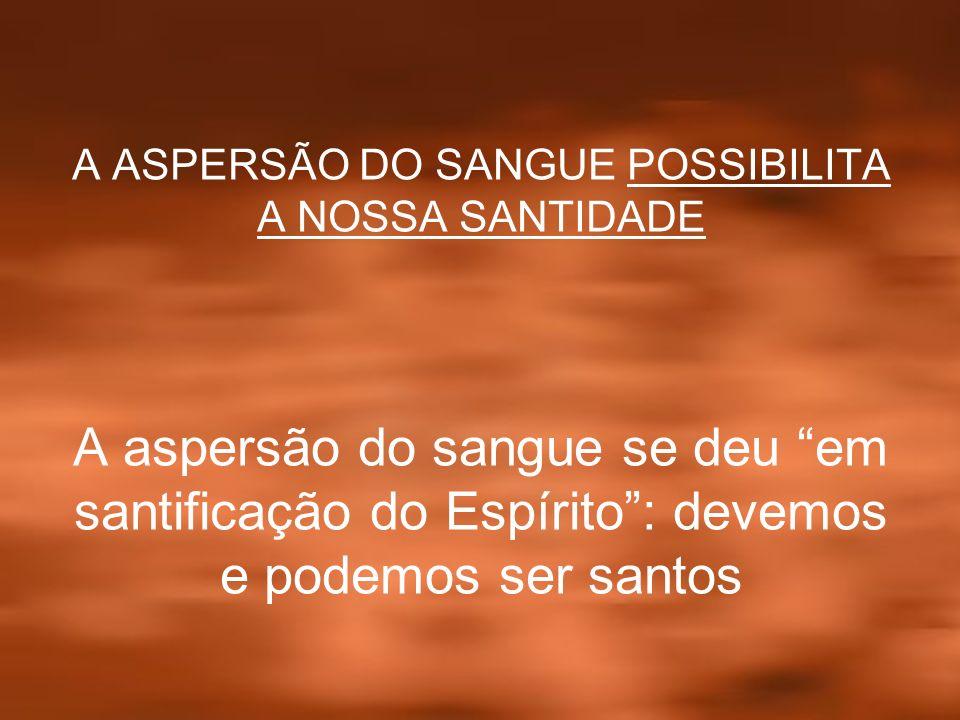 A ASPERSÃO DO SANGUE POSSIBILITA A NOSSA SANTIDADE A aspersão do sangue se deu em santificação do Espírito: devemos e podemos ser santos