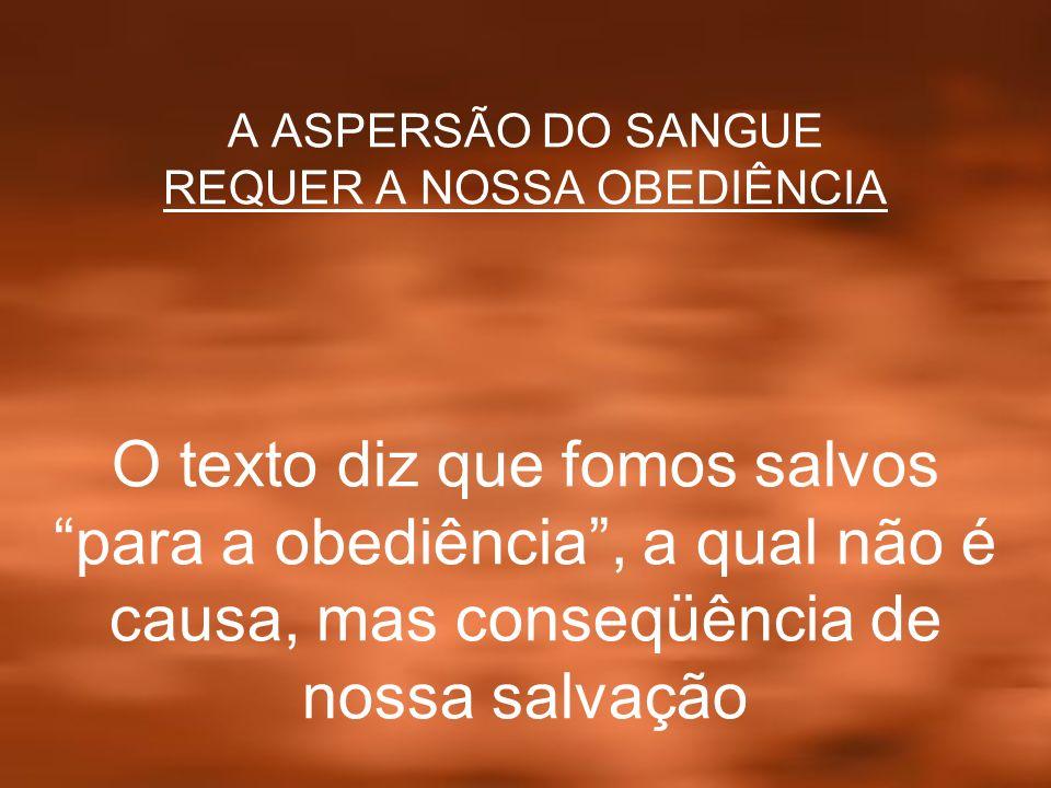 A ASPERSÃO DO SANGUE REQUER A NOSSA OBEDIÊNCIA O texto diz que fomos salvos para a obediência, a qual não é causa, mas conseqüência de nossa salvação