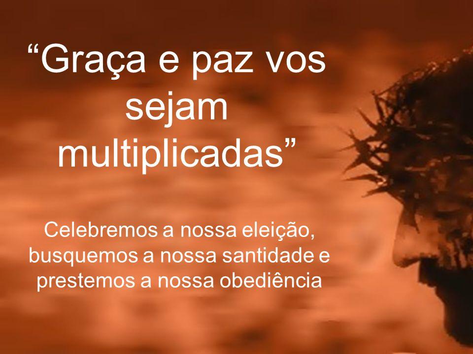 Graça e paz vos sejam multiplicadas Celebremos a nossa eleição, busquemos a nossa santidade e prestemos a nossa obediência