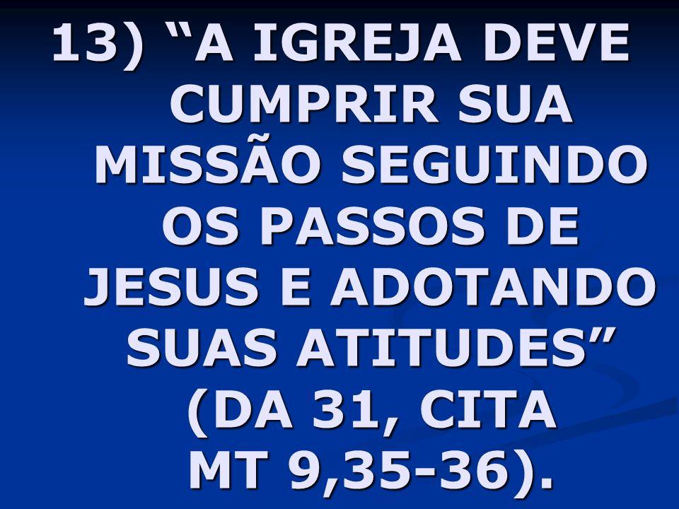 13) A IGREJA DEVE CUMPRIR SUA MISSÃO SEGUINDO OS PASSOS DE JESUS E ADOTANDO SUAS ATITUDES (DA 31, CITA MT 9,35-36).