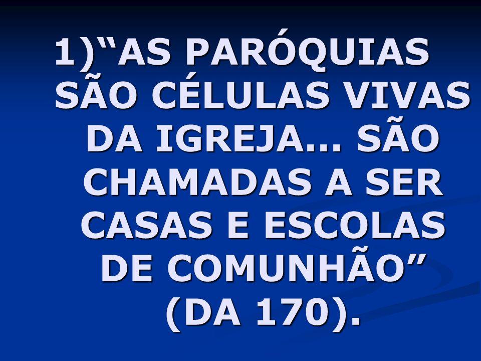 1)AS PARÓQUIAS SÃO CÉLULAS VIVAS DA IGREJA... SÃO CHAMADAS A SER CASAS E ESCOLAS DE COMUNHÃO (DA 170).