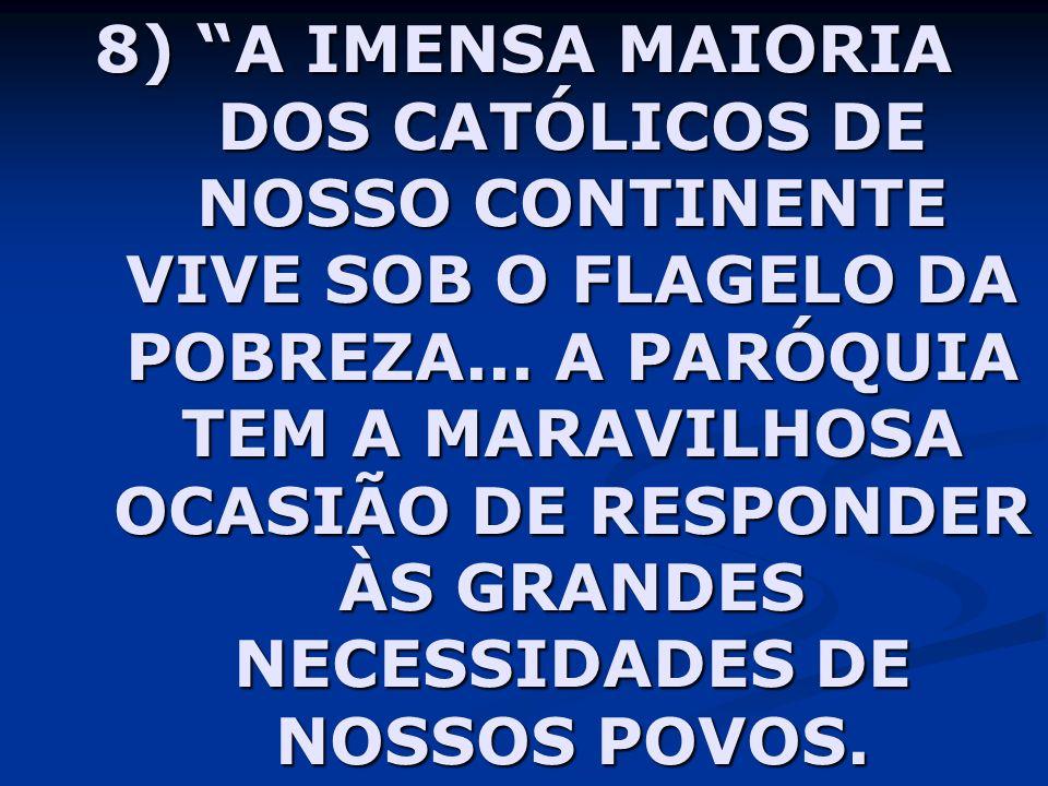8) A IMENSA MAIORIA DOS CATÓLICOS DE NOSSO CONTINENTE VIVE SOB O FLAGELO DA POBREZA... A PARÓQUIA TEM A MARAVILHOSA OCASIÃO DE RESPONDER ÀS GRANDES NE