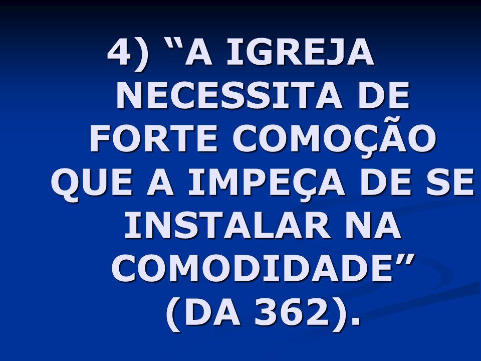 4) A IGREJA NECESSITA DE FORTE COMOÇÃO QUE A IMPEÇA DE SE INSTALAR NA COMODIDADE (DA 362).