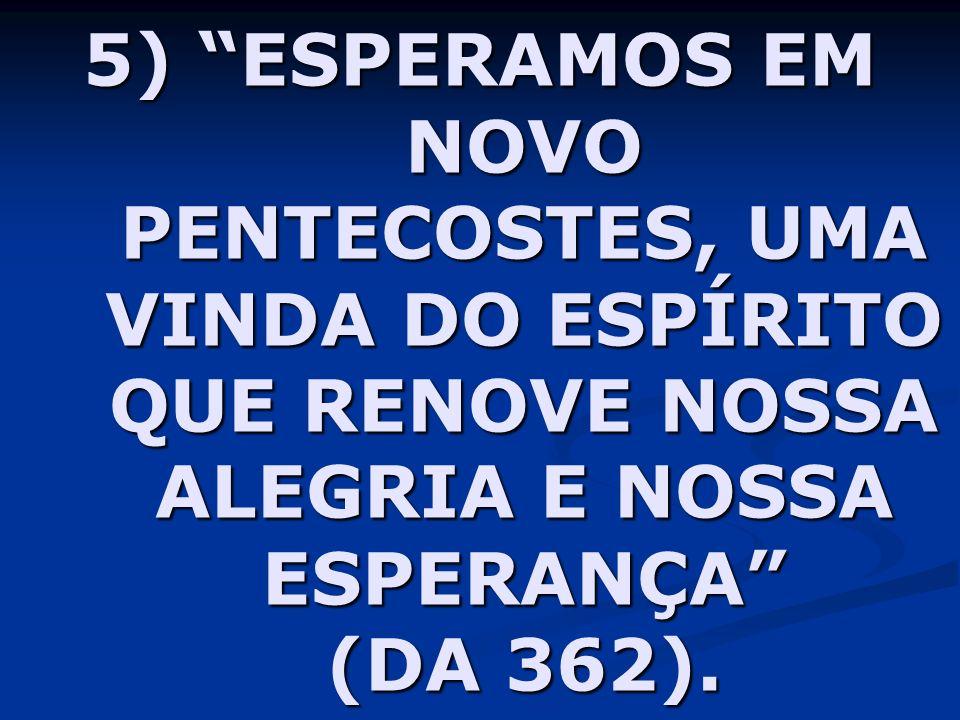5) ESPERAMOS EM NOVO PENTECOSTES, UMA VINDA DO ESPÍRITO QUE RENOVE NOSSA ALEGRIA E NOSSA ESPERANÇA (DA 362).