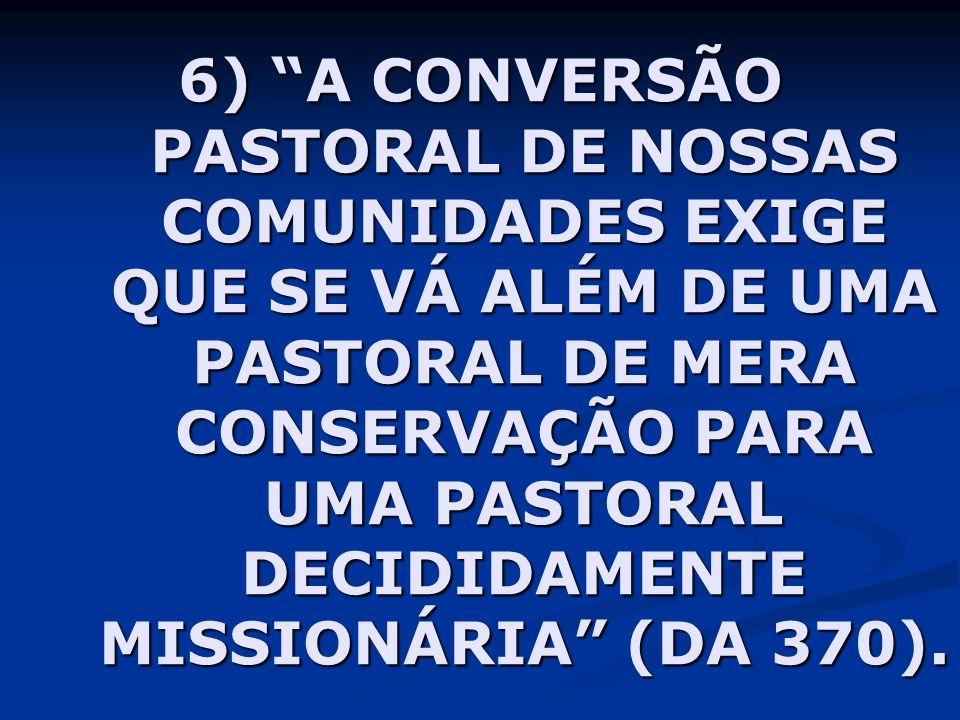 6) A CONVERSÃO PASTORAL DE NOSSAS COMUNIDADES EXIGE QUE SE VÁ ALÉM DE UMA PASTORAL DE MERA CONSERVAÇÃO PARA UMA PASTORAL DECIDIDAMENTE MISSIONÁRIA (DA