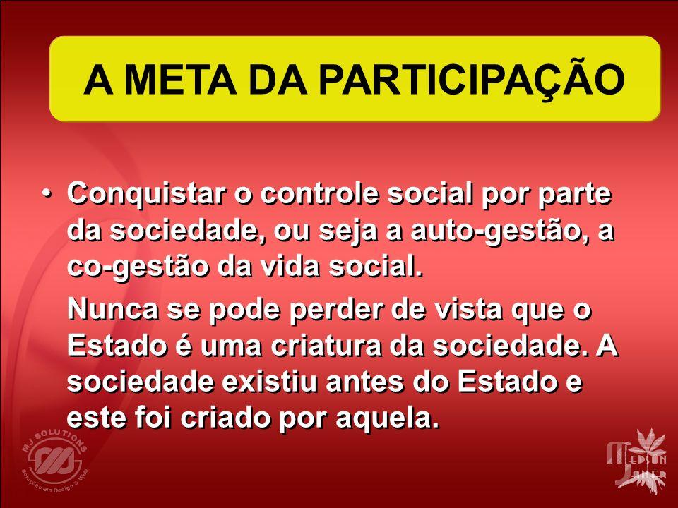 A META DA PARTICIPAÇÃO Conquistar o controle social por parte da sociedade, ou seja a auto-gestão, a co-gestão da vida social. Nunca se pode perder de