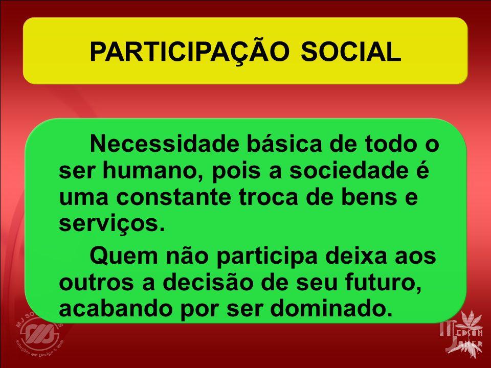 PARTICIPAÇÃO SOCIAL Necessidade básica de todo o ser humano, pois a sociedade é uma constante troca de bens e serviços. Quem não participa deixa aos o