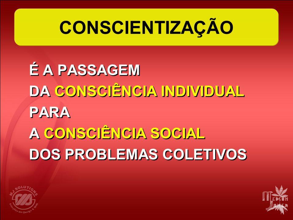 CONSCIENTIZAÇÃO É A PASSAGEM DA CONSCIÊNCIA INDIVIDUAL PARA A CONSCIÊNCIA SOCIAL DOS PROBLEMAS COLETIVOS É A PASSAGEM DA CONSCIÊNCIA INDIVIDUAL PARA A