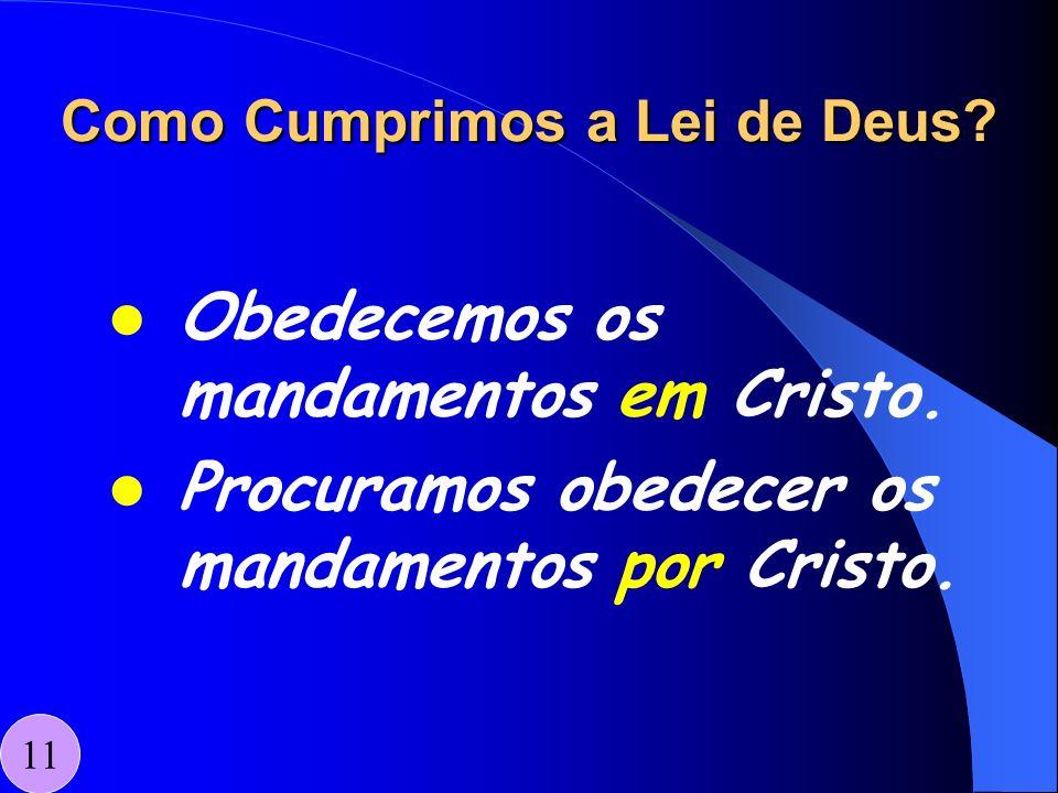 Como Cumprimos a Lei de Deus? Obedecemos os mandamentos em Cristo. Procuramos obedecer os mandamentos por Cristo. 11