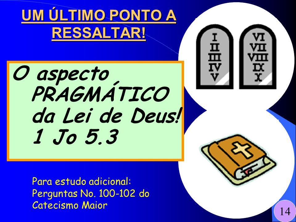 UM ÚLTIMO PONTO A RESSALTAR! 14 O aspecto PRAGMÁTICO da Lei de Deus! 1 Jo 5.3 Para estudo adicional: Perguntas No. 100-102 do Catecismo Maior