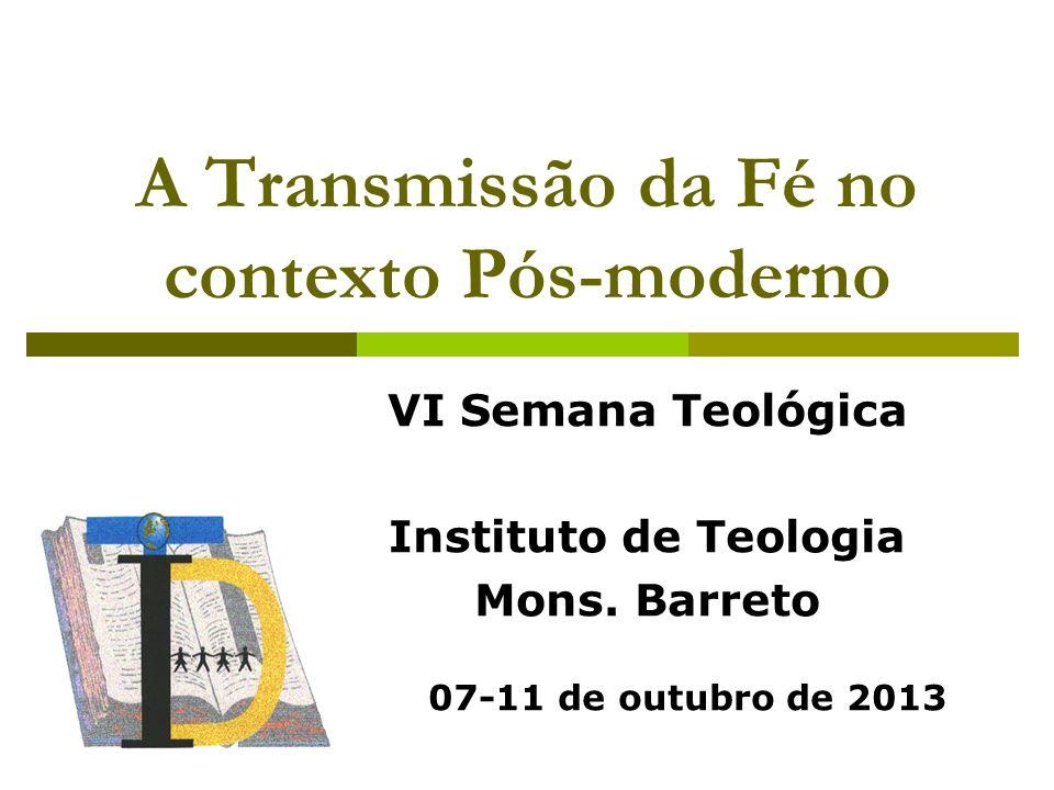 A Transmissão da Fé no contexto Pós-moderno VI Semana Teológica Instituto de Teologia Mons. Barreto 07-11 de outubro de 2013