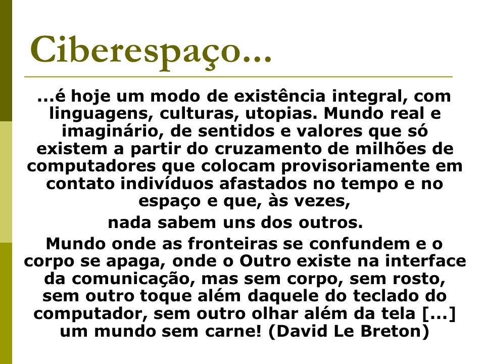 Ciberespaço......é hoje um modo de existência integral, com linguagens, culturas, utopias. Mundo real e imaginário, de sentidos e valores que só exist