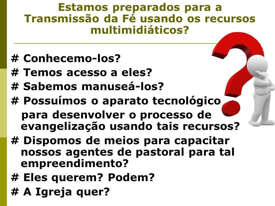 Estamos preparados para a Transmissão da Fé usando os recursos multimidiáticos? # Conhecemo-los? # Temos acesso a eles? # Sabemos manuseá-los? # Possu