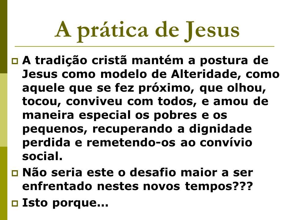 A prática de Jesus A tradição cristã mantém a postura de Jesus como modelo de Alteridade, como aquele que se fez próximo, que olhou, tocou, conviveu c