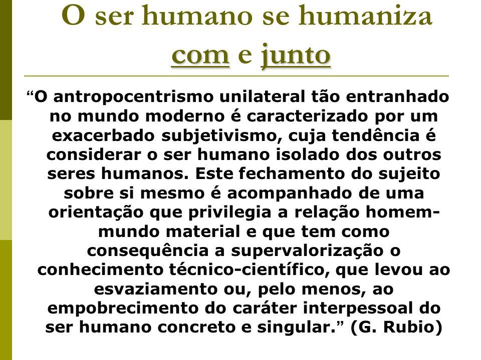 comjunto O ser humano se humaniza com e junto O antropocentrismo unilateral tão entranhado no mundo moderno é caracterizado por um exacerbado subjetiv