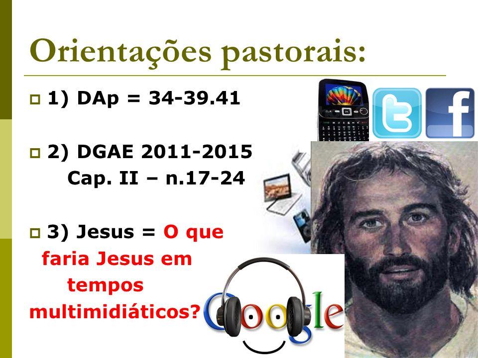 Orientações pastorais: 1) DAp = 34-39.41 2) DGAE 2011-2015 Cap. II – n.17-24 3) Jesus = O que faria Jesus em tempos multimidiáticos?