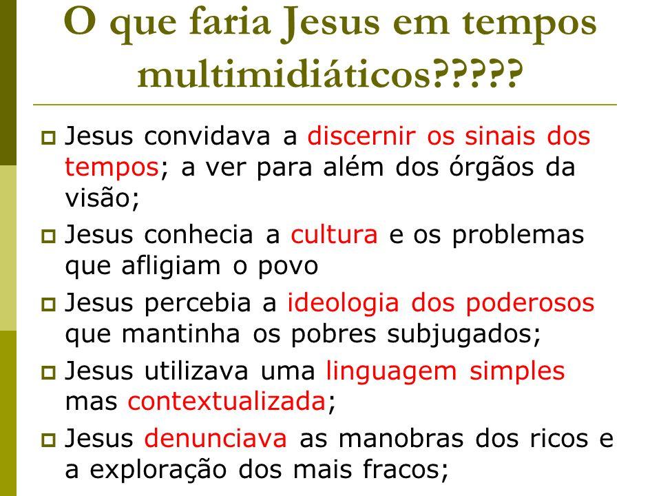 O que faria Jesus em tempos multimidiáticos????? Jesus convidava a discernir os sinais dos tempos; a ver para além dos órgãos da visão; Jesus conhecia