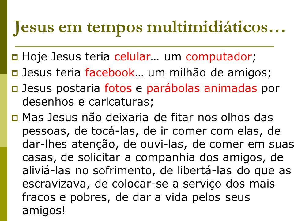 Jesus em tempos multimidiáticos… Hoje Jesus teria celular… um computador; Jesus teria facebook… um milhão de amigos; Jesus postaria fotos e parábolas