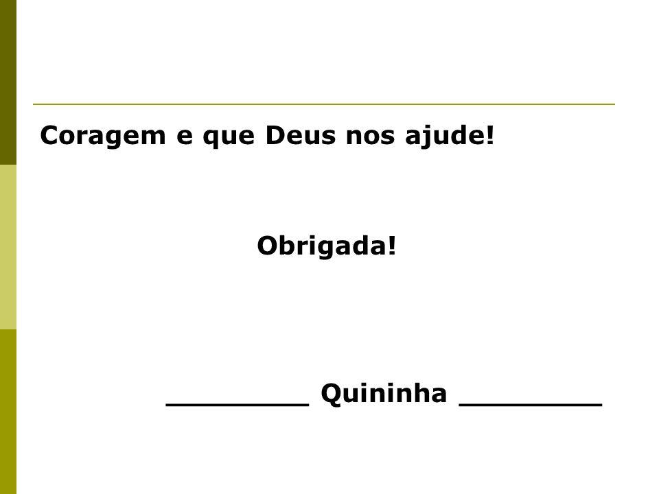 Coragem e que Deus nos ajude! Obrigada! ________ Quininha ________