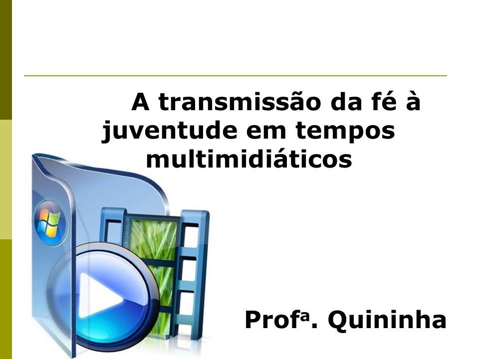 A transmissão da fé à juventude em tempos multimidiáticos Prof a. Quininha