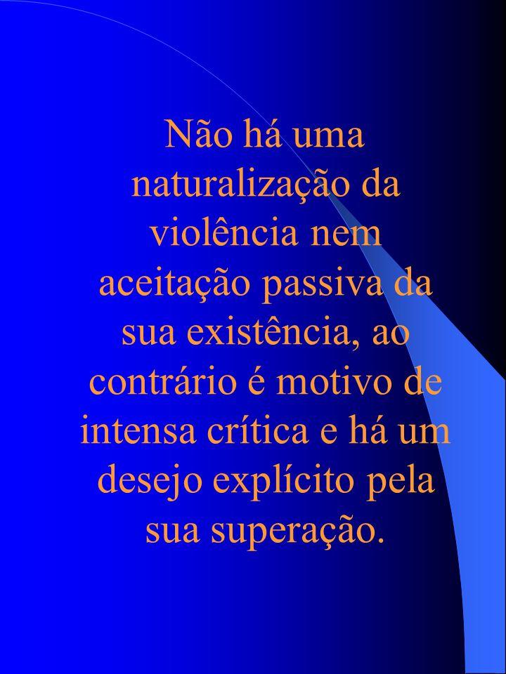 Não há uma naturalização da violência nem aceitação passiva da sua existência, ao contrário é motivo de intensa crítica e há um desejo explícito pela