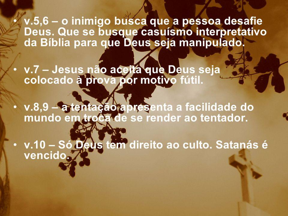 v.5,6 – o inimigo busca que a pessoa desafie Deus. Que se busque casuísmo interpretativo da Bíblia para que Deus seja manipulado. v.7 – Jesus não acei