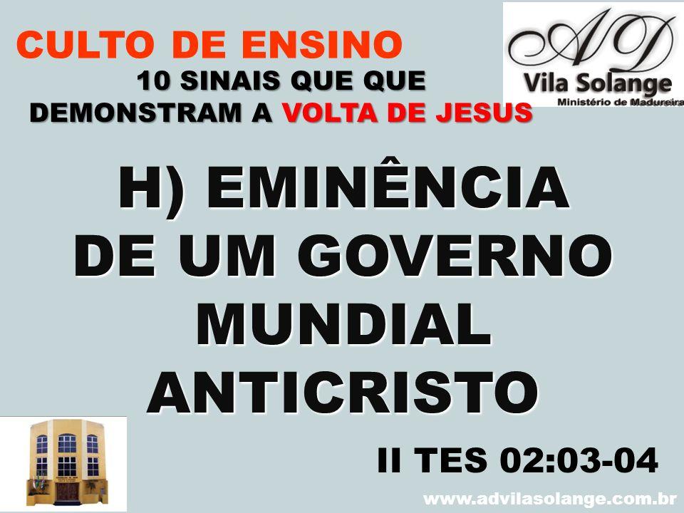 VILA SOLANGE www.advilasolange.com.br CULTO DE ENSINO H) EMINÊNCIA DE UM GOVERNO MUNDIALANTICRISTO 10 SINAIS QUE QUE DEMONSTRAM A VOLTA DE JESUS II TE