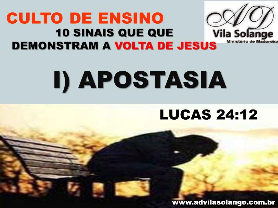 VILA SOLANGE www.advilasolange.com.br CULTO DE ENSINO I) APOSTASIA 10 SINAIS QUE QUE DEMONSTRAM A VOLTA DE JESUS LUCAS 24:12