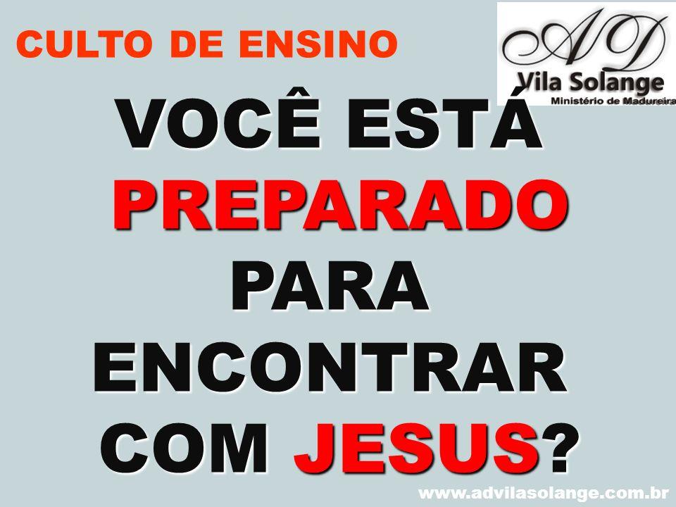 VOCÊ ESTÁ PREPARADOPARAENCONTRAR COM JESUS? www.advilasolange.com.br CULTO DE ENSINO