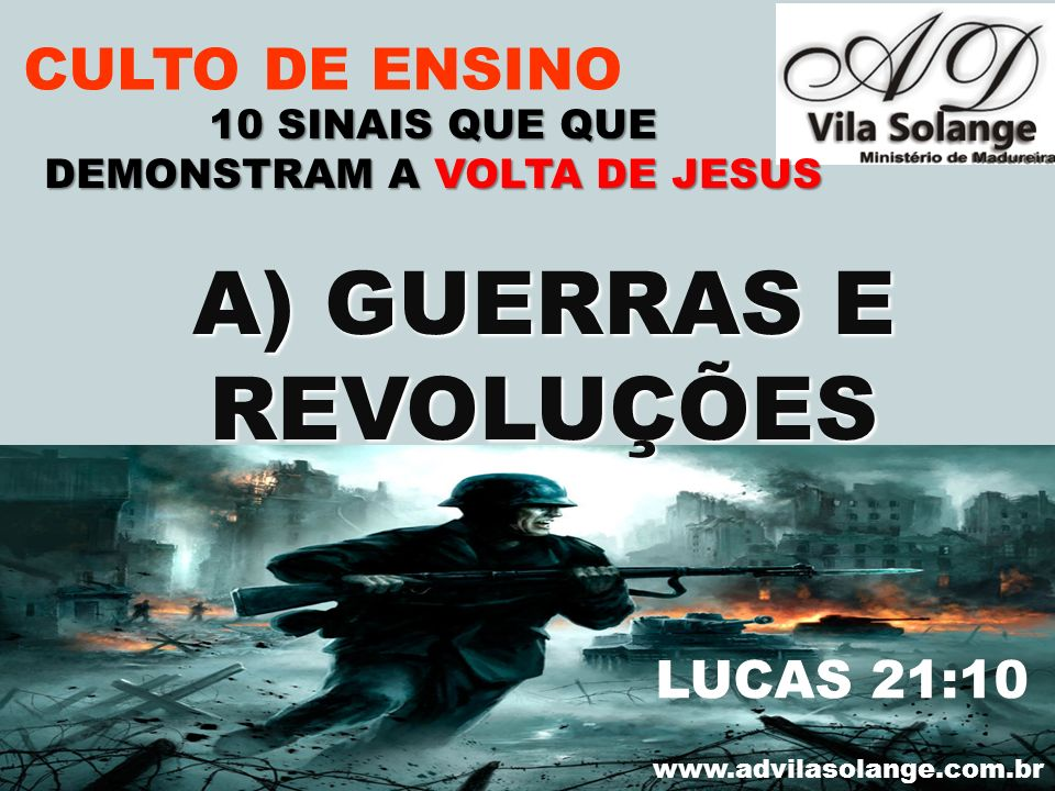 VILA SOLANGE www.advilasolange.com.br CULTO DE ENSINO A) GUERRAS E A) GUERRAS E REVOLUÇÕES REVOLUÇÕES 10 SINAIS QUE QUE DEMONSTRAM A VOLTA DE JESUS LU