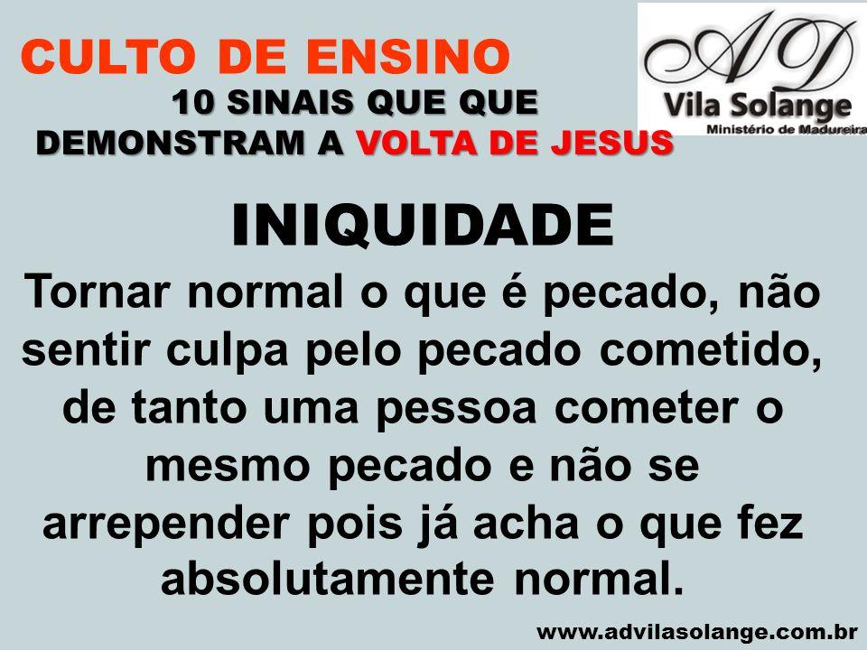 VILA SOLANGE www.advilasolange.com.br CULTO DE ENSINO 10 SINAIS QUE QUE DEMONSTRAM A VOLTA DE JESUS INIQUIDADE Tornar normal o que é pecado, não senti