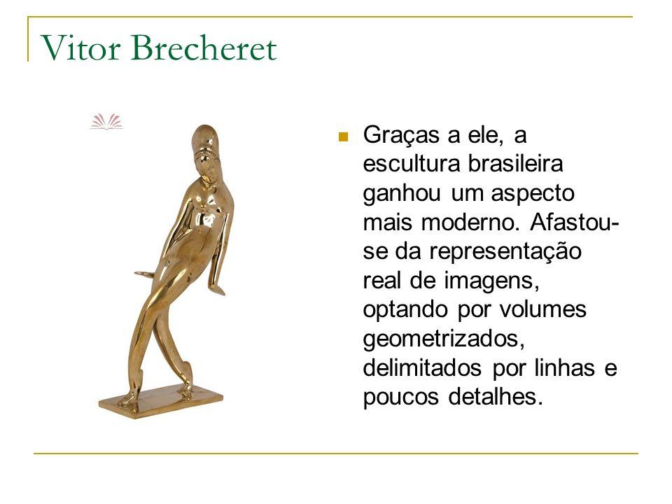 Vitor Brecheret Graças a ele, a escultura brasileira ganhou um aspecto mais moderno. Afastou- se da representação real de imagens, optando por volumes