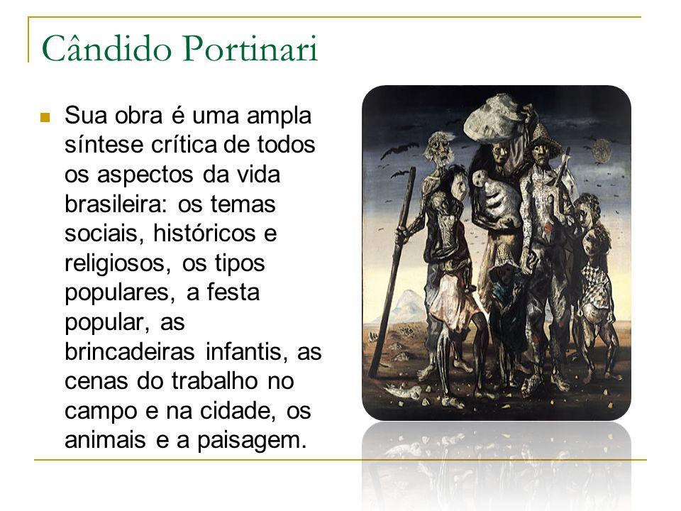 Cândido Portinari Sua obra é uma ampla síntese crítica de todos os aspectos da vida brasileira: os temas sociais, históricos e religiosos, os tipos po