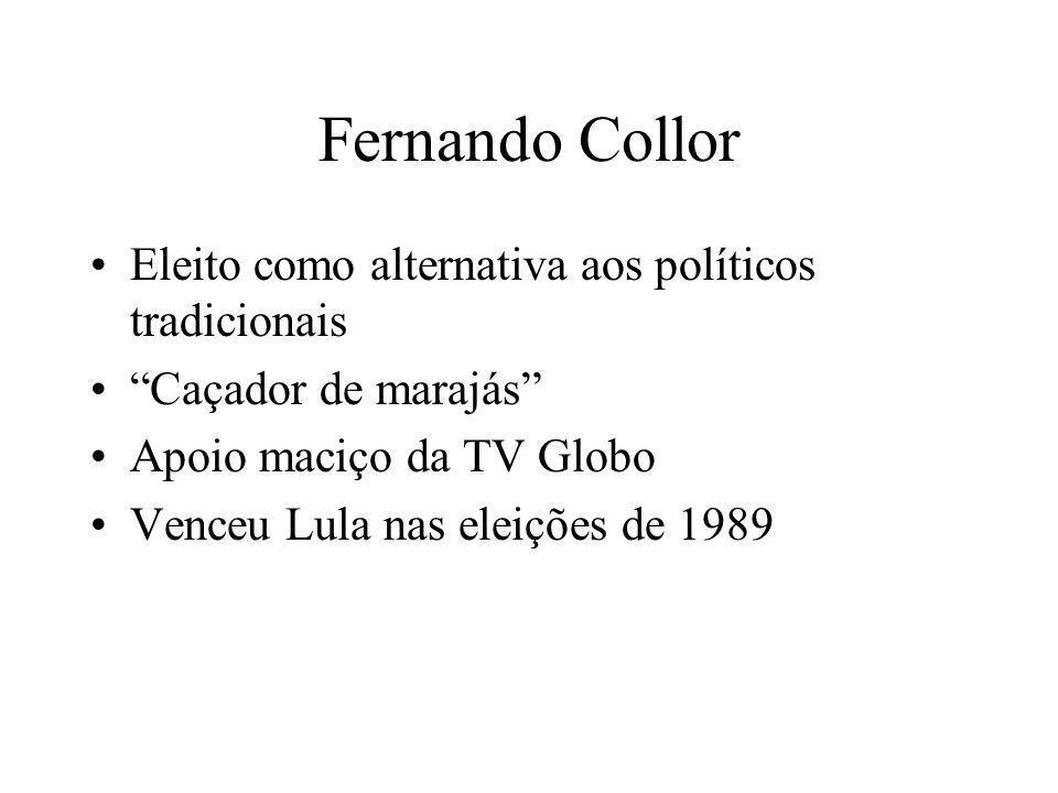 Fernando Collor Eleito como alternativa aos políticos tradicionais Caçador de marajás Apoio maciço da TV Globo Venceu Lula nas eleições de 1989