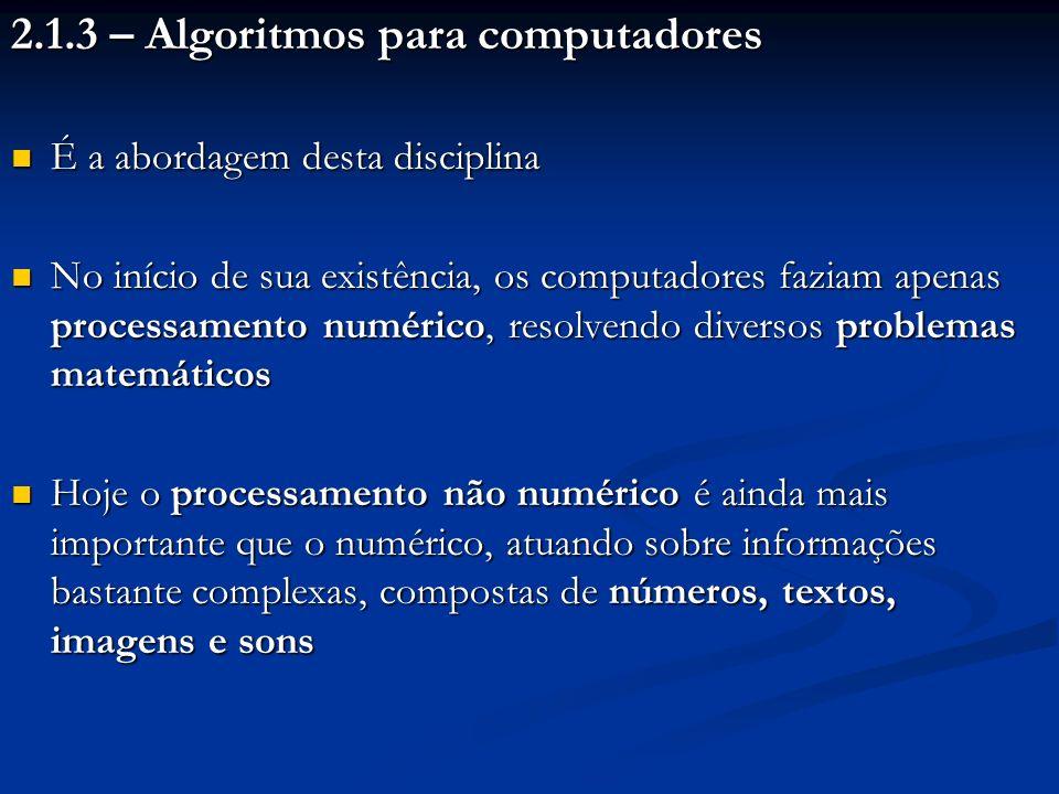2.1.3 – Algoritmos para computadores É a abordagem desta disciplina É a abordagem desta disciplina No início de sua existência, os computadores faziam