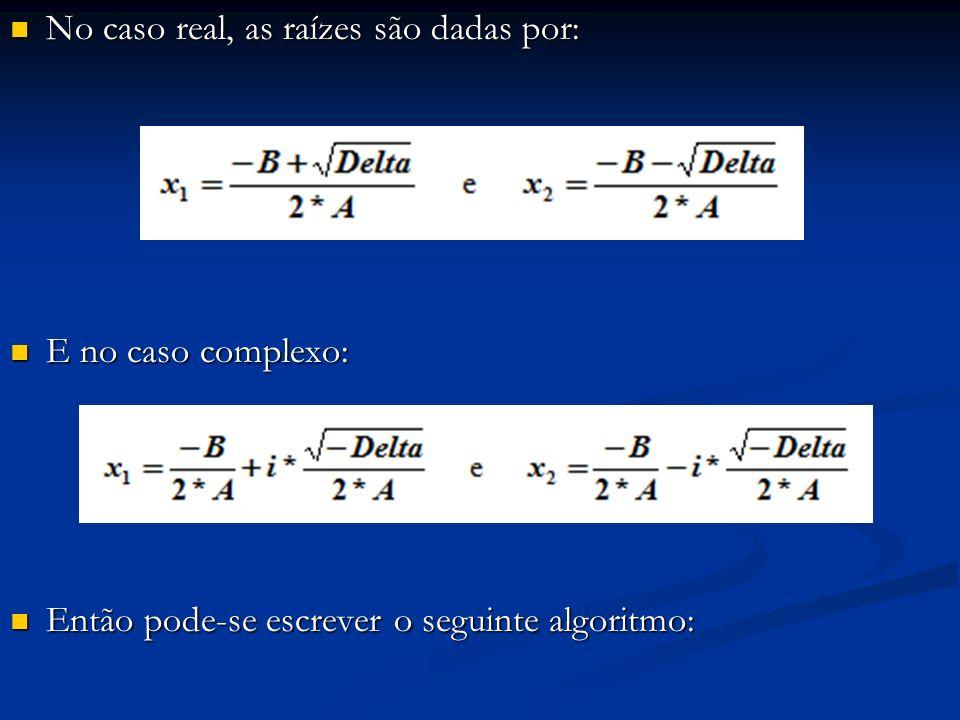 No caso real, as raízes são dadas por: No caso real, as raízes são dadas por: E no caso complexo: E no caso complexo: Então pode-se escrever o seguint