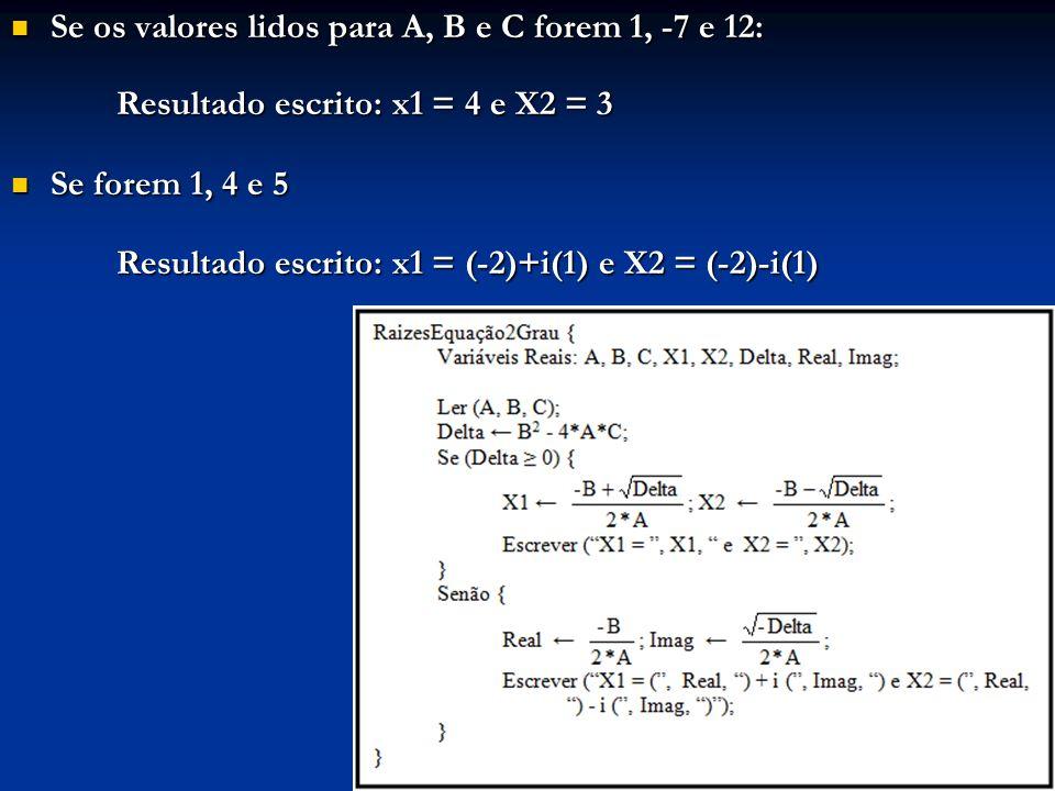Se os valores lidos para A, B e C forem 1, -7 e 12: Se os valores lidos para A, B e C forem 1, -7 e 12: Resultado escrito: x1 = 4 e X2 = 3 Se forem 1,
