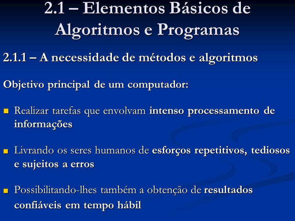 2.1 – Elementos Básicos de Algoritmos e Programas 2.1.1 – A necessidade de métodos e algoritmos Objetivo principal de um computador: Realizar tarefas