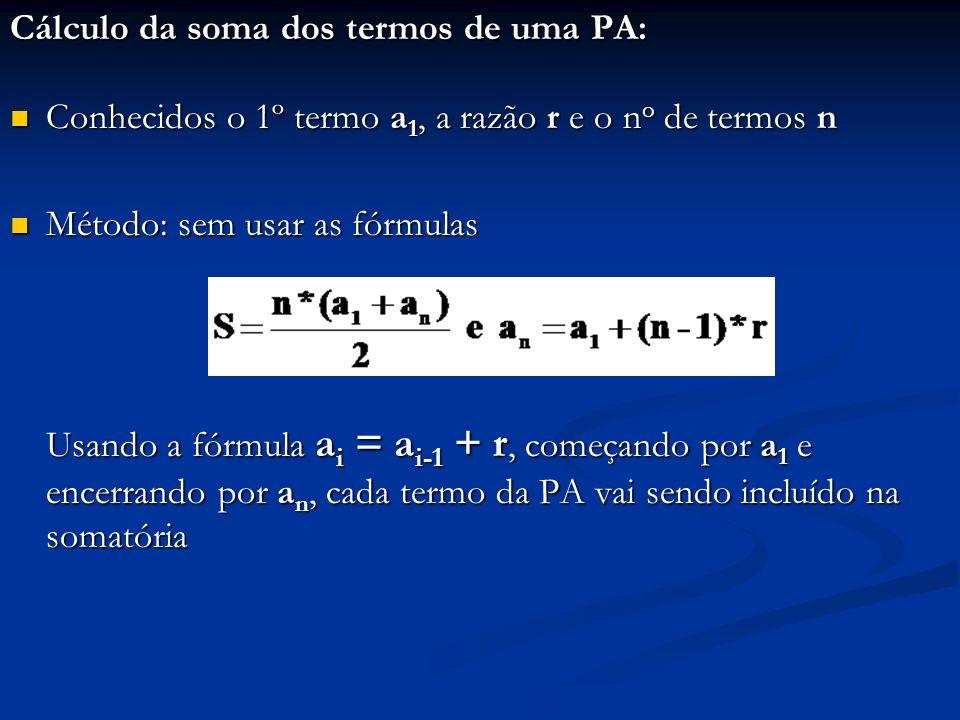 Cálculo da soma dos termos de uma PA: Conhecidos o 1º termo a 1, a razão r e o n o de termos n Conhecidos o 1º termo a 1, a razão r e o n o de termos