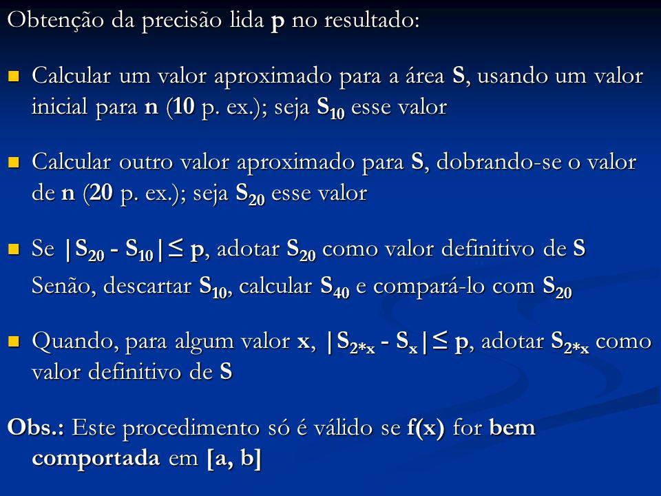 Obtenção da precisão lida p no resultado: Calcular um valor aproximado para a área S, usando um valor inicial para n (10 p. ex.); seja S 10 esse valor