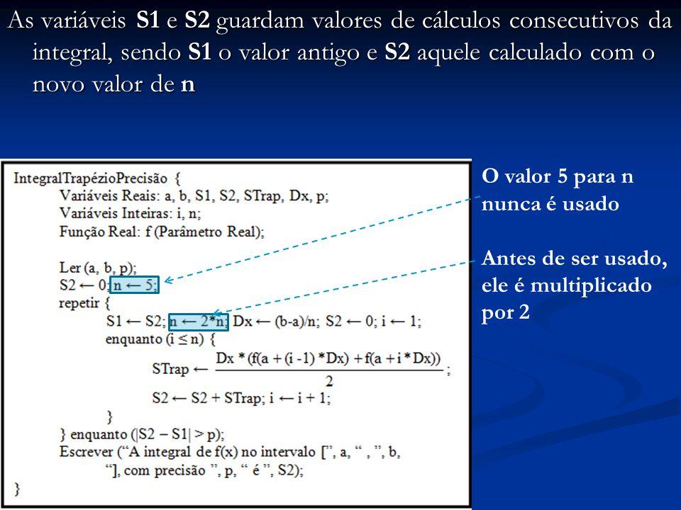 As variáveis S1 e S2 guardam valores de cálculos consecutivos da integral, sendo S1 o valor antigo e S2 aquele calculado com o novo valor de n O valor