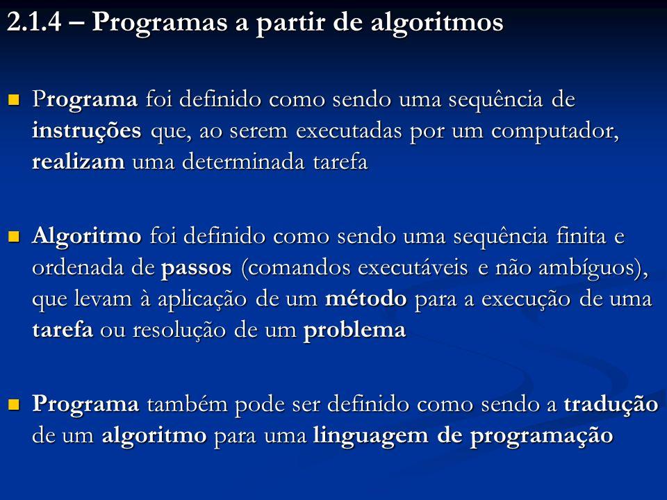 2.1.4 – Programas a partir de algoritmos Programa foi definido como sendo uma sequência de instruções que, ao serem executadas por um computador, real