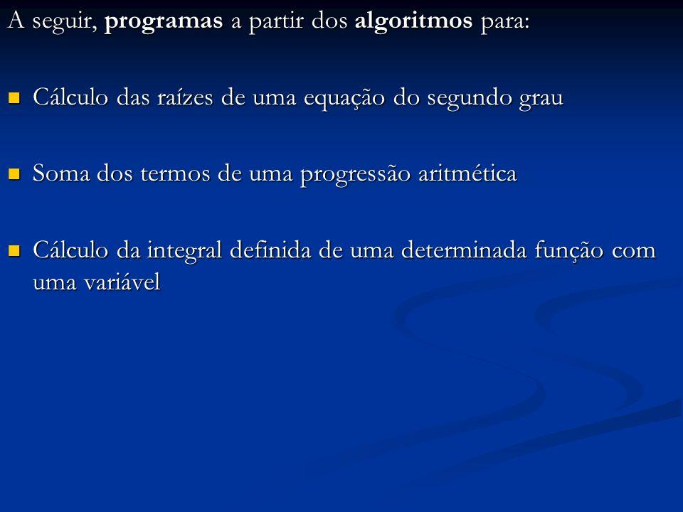 A seguir, programas a partir dos algoritmos para: Cálculo das raízes de uma equação do segundo grau Cálculo das raízes de uma equação do segundo grau
